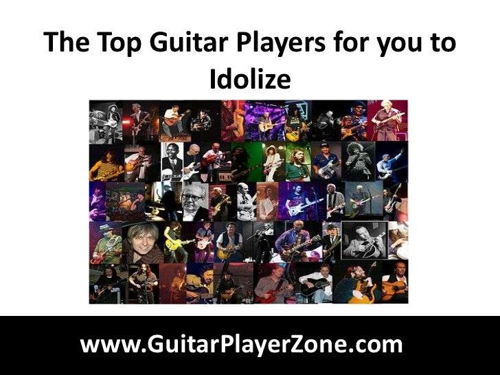 The Top Guitar Players for you to            Idolize  www.GuitarPlayerZone.com