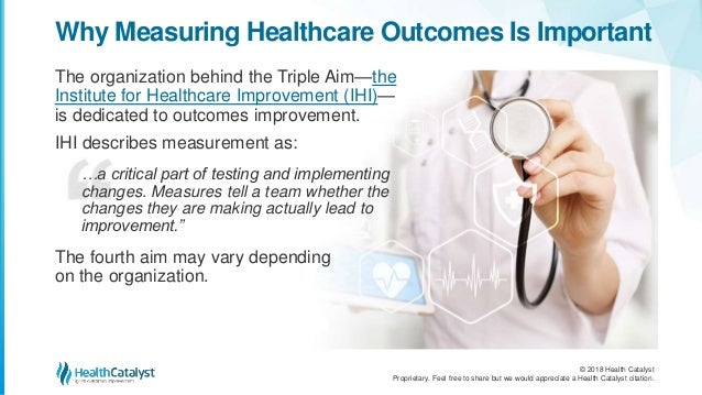 © 2018 Health Catalyst Proprietary. Feel free to share but we would appreciate a Health Catalyst citation. Why Measuring H...