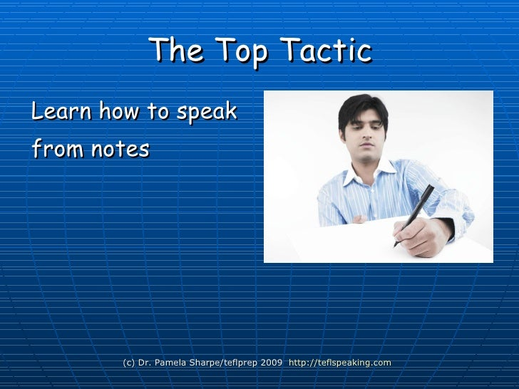 The Top Tactic <ul><li>Learn how to speak </li></ul><ul><li>from notes </li></ul>