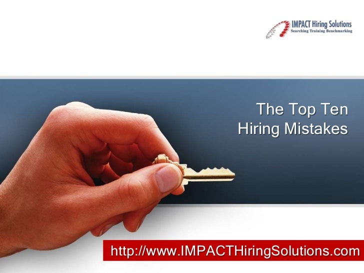 The Top Ten                  Hiring Mistakeshttp://www.IMPACTHiringSolutions.com
