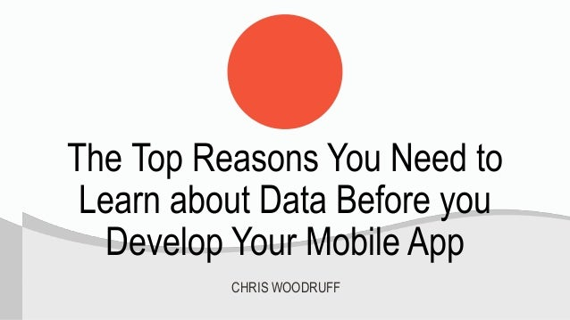 The Top Reasons You Need to Learn about Data Before you Develop Your Mobile App CHRIS WOODRUFF