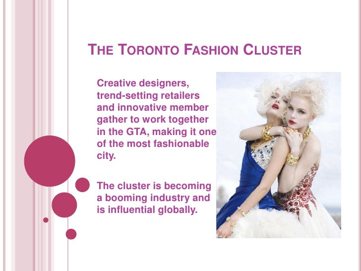 THE TORONTO FASHION CLUSTER   Creative designers,  trend-setting retailers  and innovative member  gather to work together...