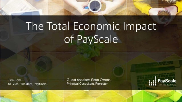 The Total Economic Impact of PayScale Guest speaker: Sean Owens Principal Consultant, Forrester Tim Low Sr. Vice President...