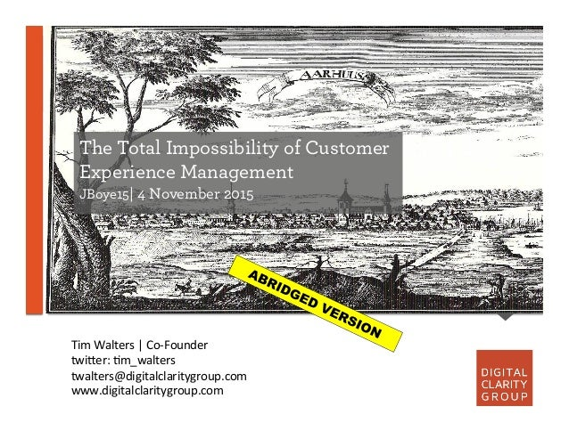 The Total Impossibility of Customer Experience Management JBoye15| 4 November 2015 Tim  Walters  |  Co-‐Founder  ...