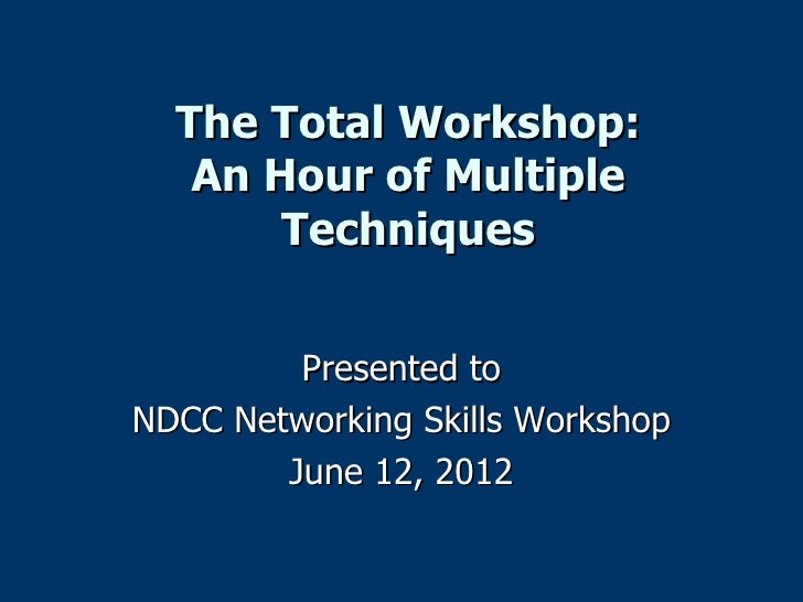 The Total Workshop:   An Hour of Multiple       Techniques         Presented toNDCC Networking Skills Workshop        June...