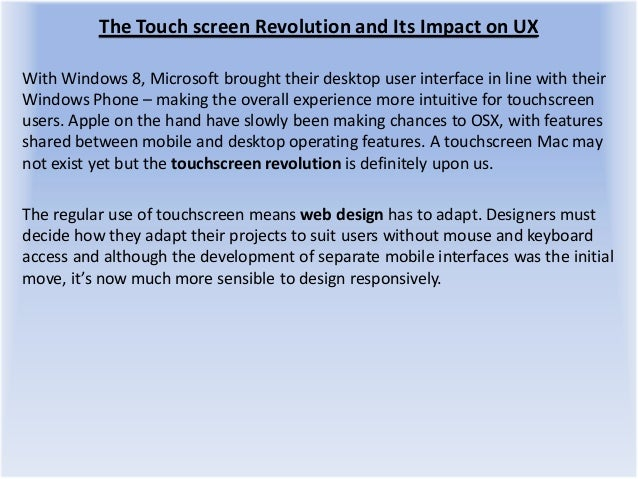 The Touch screen Revolution and Its Impact on UX With Windows 8, Microsoft brought their desktop user interface in line wi...
