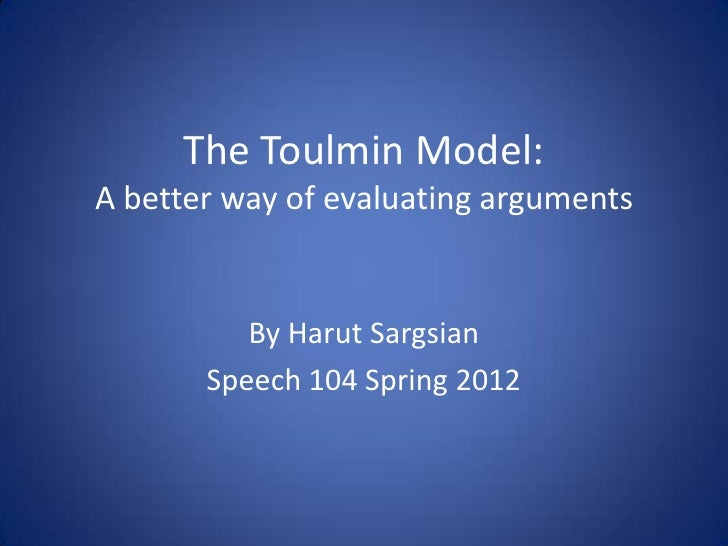 The Toulmin Model:A better way of evaluating arguments          By Harut Sargsian       Speech 104 Spring 2012