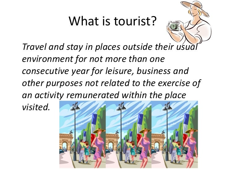 What is tourist?Travel and stay in places outside their usualenvironment for not more than oneconsecutive year for leisure...
