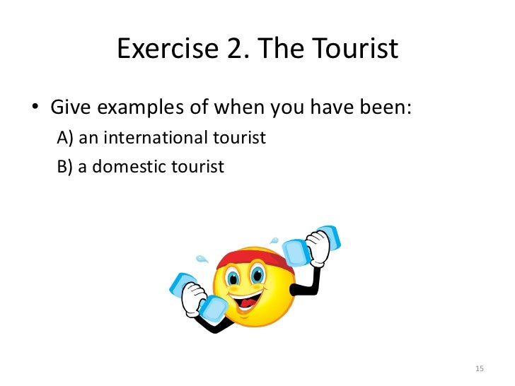 Exercise 2. The Tourist• Give examples of when you have been:  A) an international tourist  B) a domestic tourist         ...