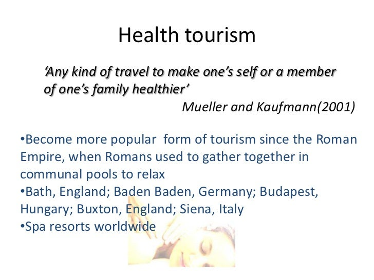 Health tourism   'Any kind of travel to make one's self or a member   of one's family healthier'                          ...