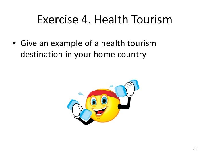 Exercise 4. Health Tourism• Give an example of a health tourism  destination in your home country                         ...