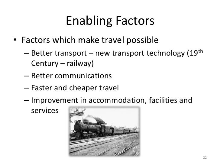 Enabling Factors• Factors which make travel possible  – Better transport – new transport technology (19th    Century – rai...