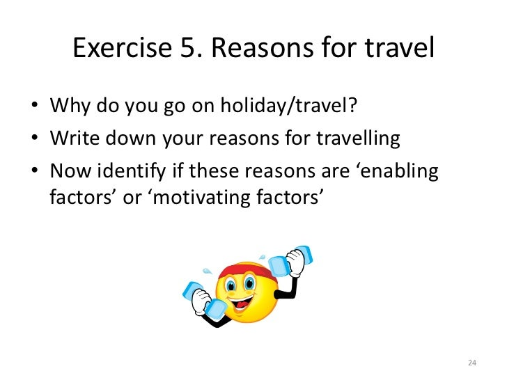 Exercise 5. Reasons for travel• Why do you go on holiday/travel?• Write down your reasons for travelling• Now identify if ...
