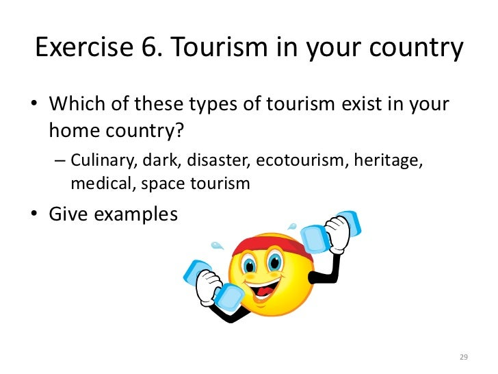Exercise 6. Tourism in your country• Which of these types of tourism exist in your  home country?  – Culinary, dark, disas...