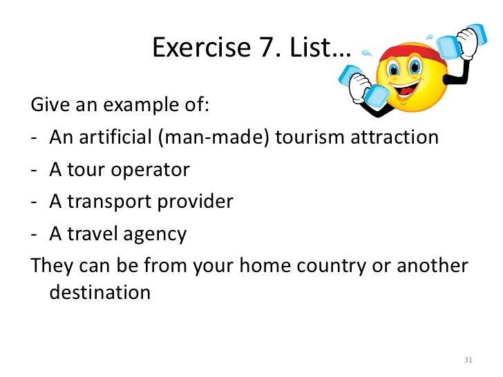 Exercise 7. List…Give an example of:- An artificial (man-made) tourism attraction- A tour operator- A transport provider- ...