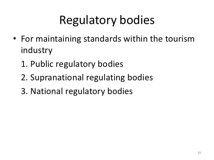 Regulatory bodies• For maintaining standards within the tourism  industry  1. Public regulatory bodies  2. Supranational r...