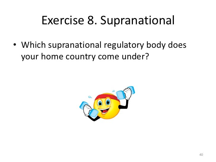 Exercise 8. Supranational• Which supranational regulatory body does  your home country come under?                        ...