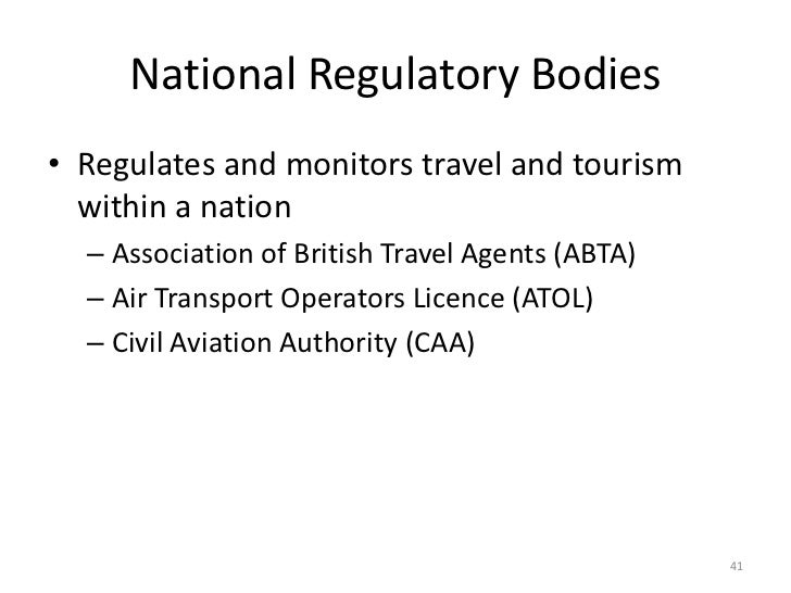 National Regulatory Bodies• Regulates and monitors travel and tourism  within a nation  – Association of British Travel Ag...