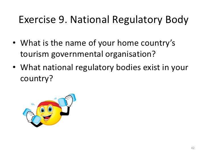 Exercise 9. National Regulatory Body• What is the name of your home country's  tourism governmental organisation?• What na...