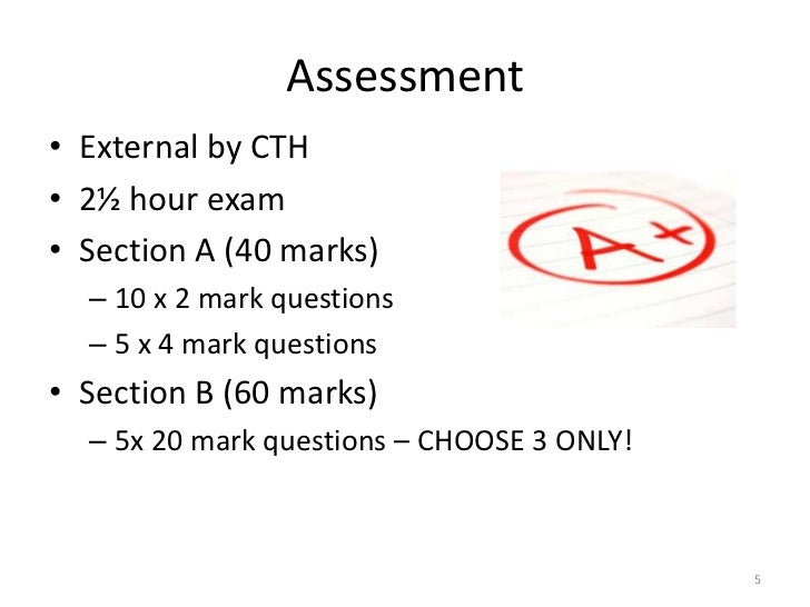 Assessment• External by CTH• 2½ hour exam• Section A (40 marks)  – 10 x 2 mark questions  – 5 x 4 mark questions• Section ...