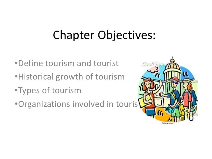 Chapter Objectives:•Define tourism and tourist•Historical growth of tourism•Types of tourism•Organizations involved in tou...