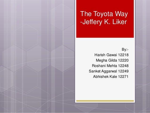 The Toyota Way -Jeffery K. Liker  By:Harish Gawai 12218 Megha Gilda 12220 Roshani Mehta 12248 Sanket Aggarwal 12249 Abhish...