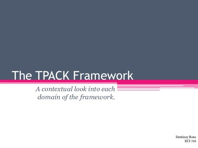 The TPACK Framework A contextual look into each domain of the framework. Destiney Ross ECI 716