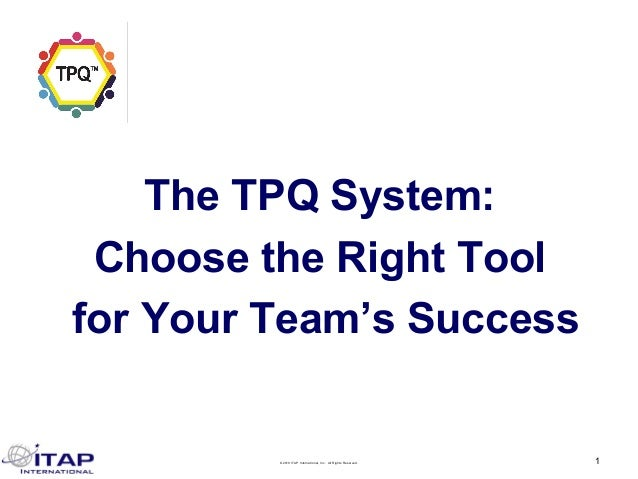 ©2019 ITAP International, Inc. All Rights Reserved. 1 The TPQ System: Choose the Right Tool for Your Team's Success