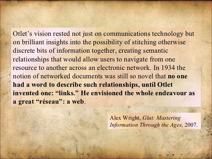 Alex Wright,  Glut: Mastering Information Through the Ages , 2007. Otlet's vision rested not just on communications techno...