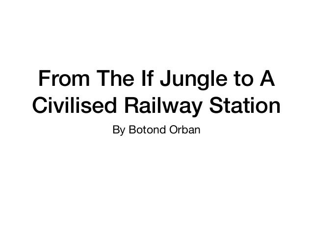 From The If Jungle to A Civilised Railway Station By Botond Orban
