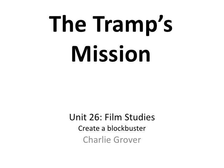 The Tramp's  Mission Unit 26: Film Studies   Create a blockbuster    Charlie Grover