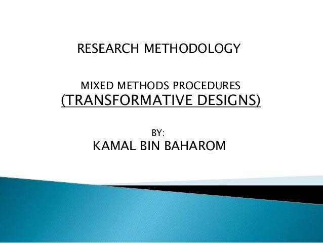 RESEARCH METHODOLOGY MIXED METHODS PROCEDURES (TRANSFORMATIVE DESIGNS) BY: KAMAL BIN BAHAROM