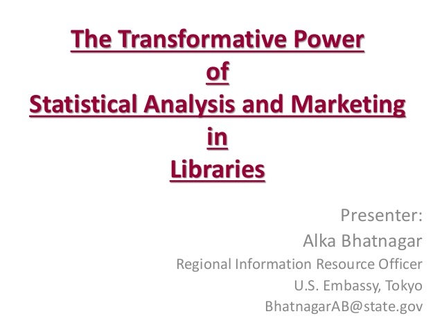 The Transformative Power of Statistical Analysis and Marketing in Libraries  Presenter:  Alka Bhatnagar  Regional Informat...