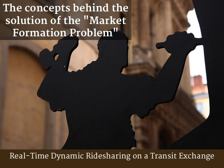"""The concepts behind thesolution of the """"Market Formation Problem"""" Real-Time Dynamic Ridesharing on a Transit Exchange"""
