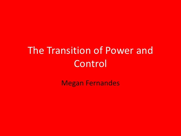 The Transition of Power and Control<br />Megan Fernandes<br />