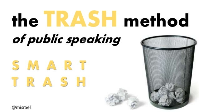the TRASH method  of public speaking  S M A R T  T R A S H  @misrael