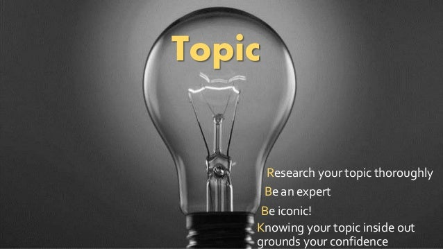 Topic  Research your topic thoroughly  Be an expert  Be iconic!  Knowing your topic inside out  grounds your confidence