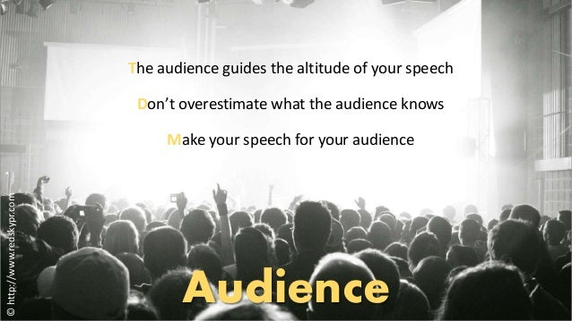 The audience guides the altitude of your speech  Don't overestimate what the audience knows  Make your speech for your aud...
