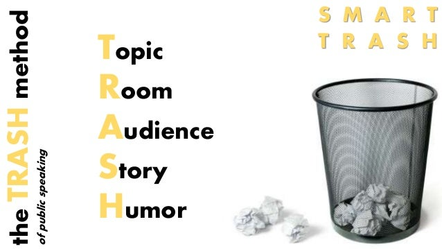 Topic  Room  Audience  Story  Humor  the TRASH method  of public speaking  S M A R T  T R A S H