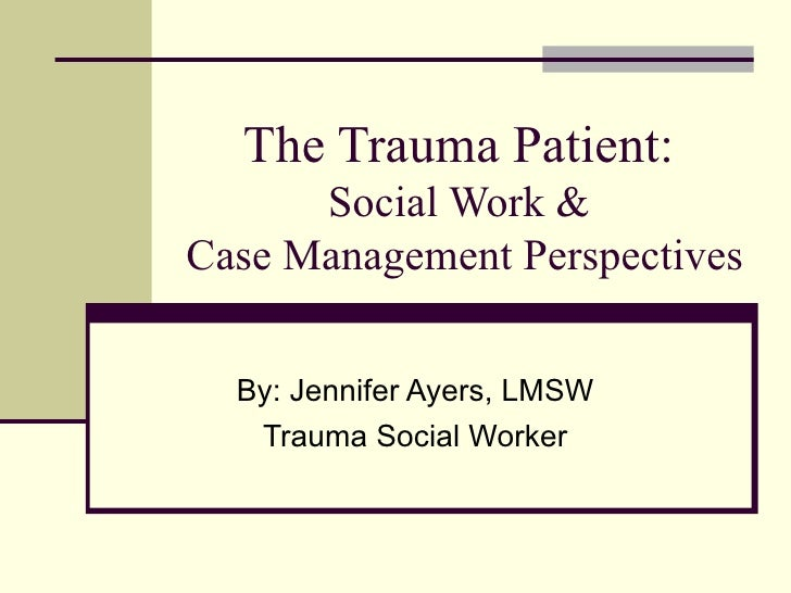 The Trauma Patient:       Social Work & Case Management Perspectives     By: Jennifer Ayers, LMSW    Trauma Social Worker