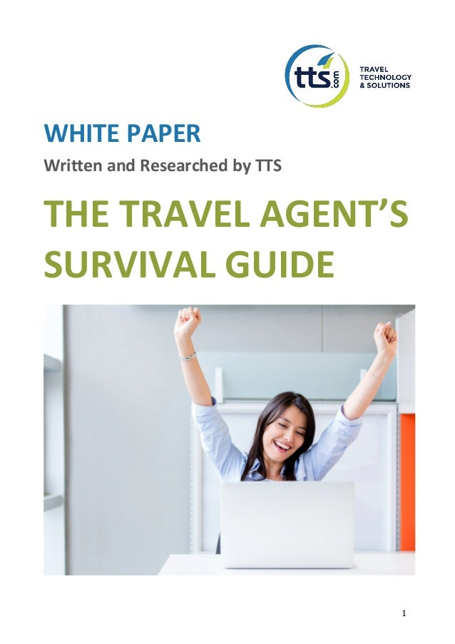 1	 WHITE PAPER Written and Researched by TTS THE TRAVEL AGENT'S SURVIVAL GUIDE