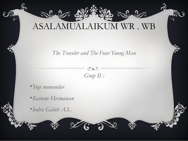 ASALAMUALAIKUM WR . WB The Traveler and The Four Young Man Grup II : •Yogi munandar •Kaswan Hermawan •Indra Galuh A.L