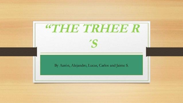 """THE TRHEE R ´S By Aarón, Alejandro, Lucas, Carlos and Jaime S."