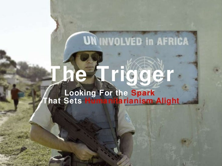 The Trigger <ul><li>Looking For the  Spark  </li></ul><ul><li>That Sets  Humanitarianism Alight </li></ul>