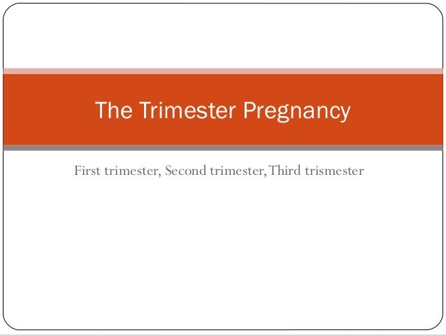 First trimester, Second trimester,Third trismester The Trimester Pregnancy