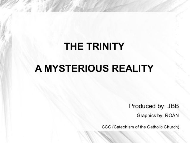 THE TRINITY A MYSTERIOUS REALITY Produced by: JBB Graphics by: ROAN CCC (Catechism of the Catholic Church)