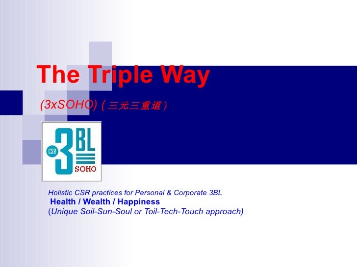 The Triple Way (3xSOHO) ( 三元三重道 )      Holistic CSR practices for Personal & Corporate 3BL   Health / Wealth / Happiness  ...