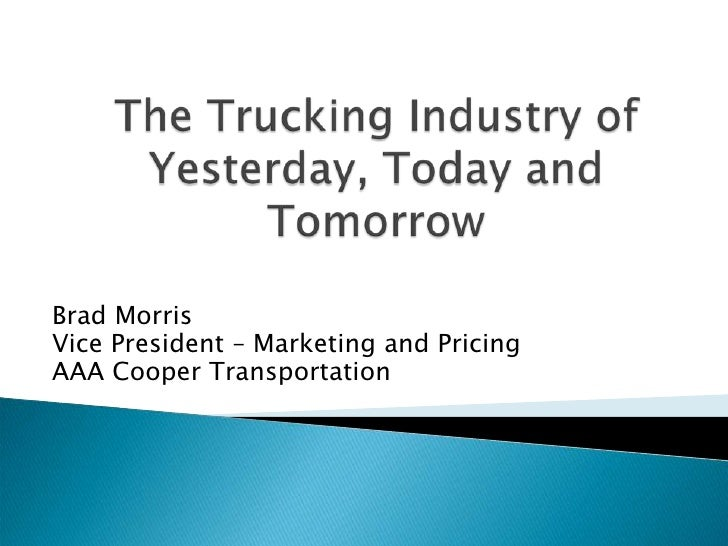 The Trucking Industry of Yesterday, Today and Tomorrow<br />Brad Morris<br />Vice President – Marketing and Pricing<br />A...