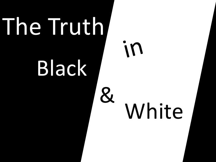 The Truth   Black     White             &                     White