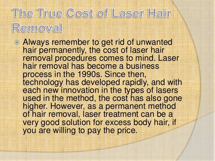 The True Cost of Laser Hair Removal<br />Always remember to get rid of unwanted hair permanently, the cost of laser hair r...